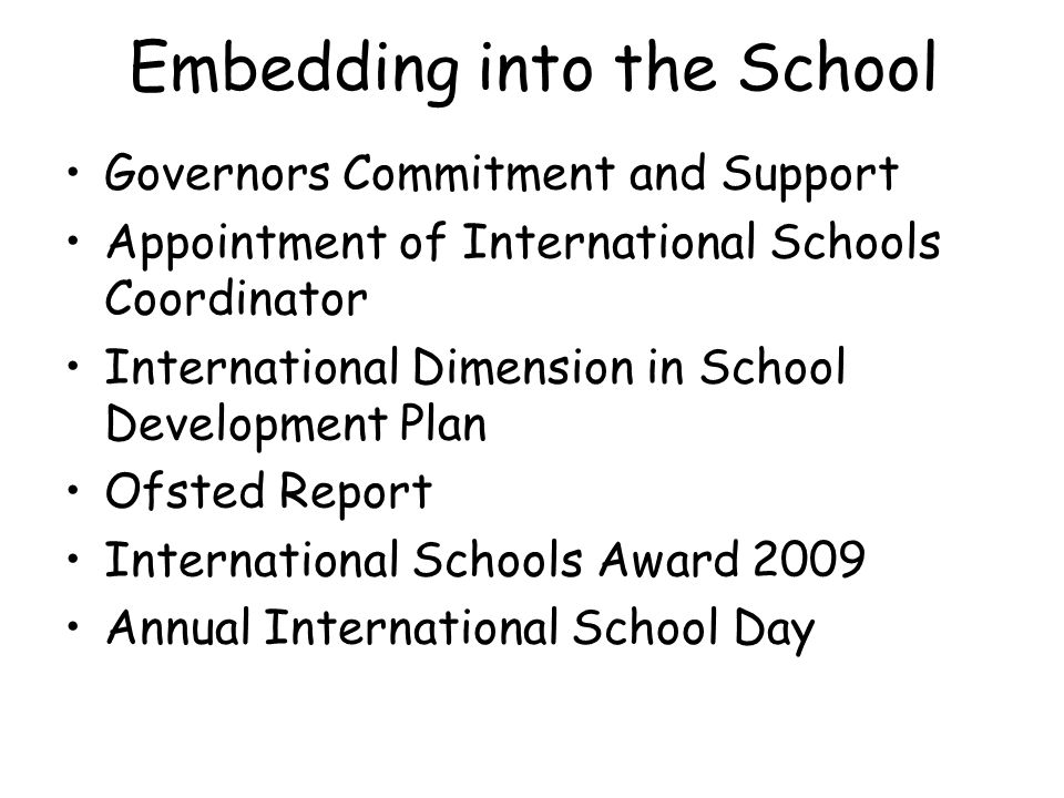 Embedding into the School Governors Commitment and Support Appointment of International Schools Coordinator International Dimension in School Development Plan Ofsted Report International Schools Award 2009 Annual International School Day