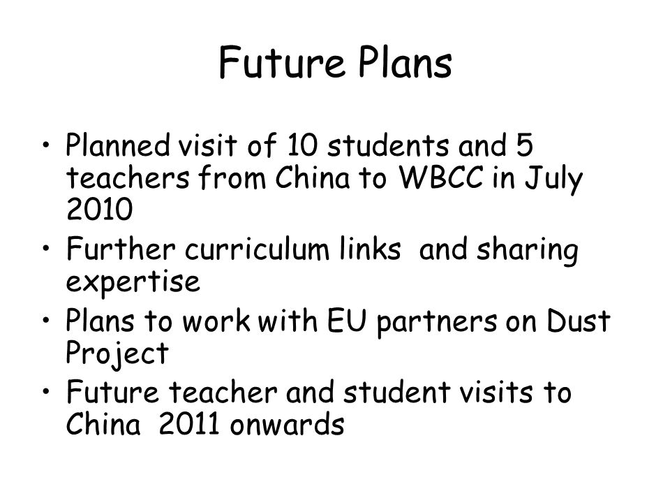 Future Plans Planned visit of 10 students and 5 teachers from China to WBCC in July 2010 Further curriculum links and sharing expertise Plans to work