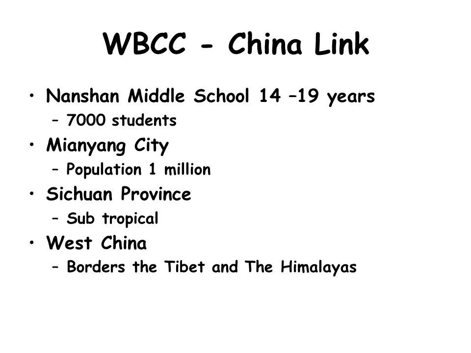 WBCC - China Link Nanshan Middle School 14 –19 years –7000 students Mianyang City –Population 1 million Sichuan Province –Sub tropical West China –Borders the Tibet and The Himalayas