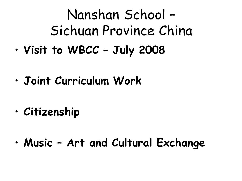 Nanshan School – Sichuan Province China Visit to WBCC – July 2008 Joint Curriculum Work Citizenship Music – Art and Cultural Exchange