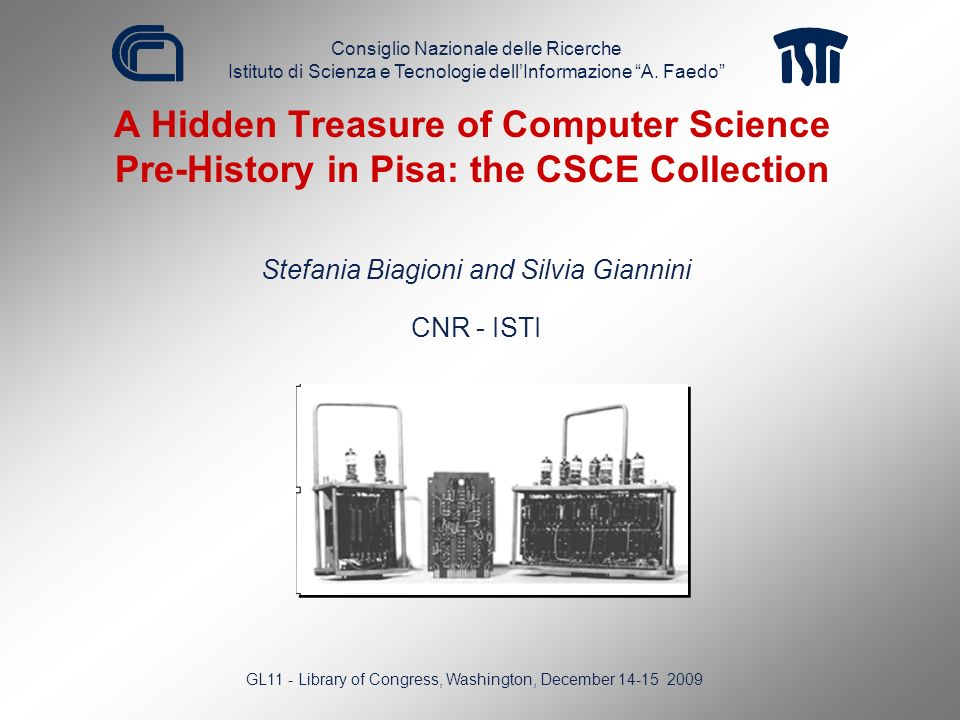 A Hidden Treasure of Computer Science Pre-History in Pisa: the CSCE Collection Stefania Biagioni and Silvia Giannini CNR - ISTI GL11 - Library of Cong