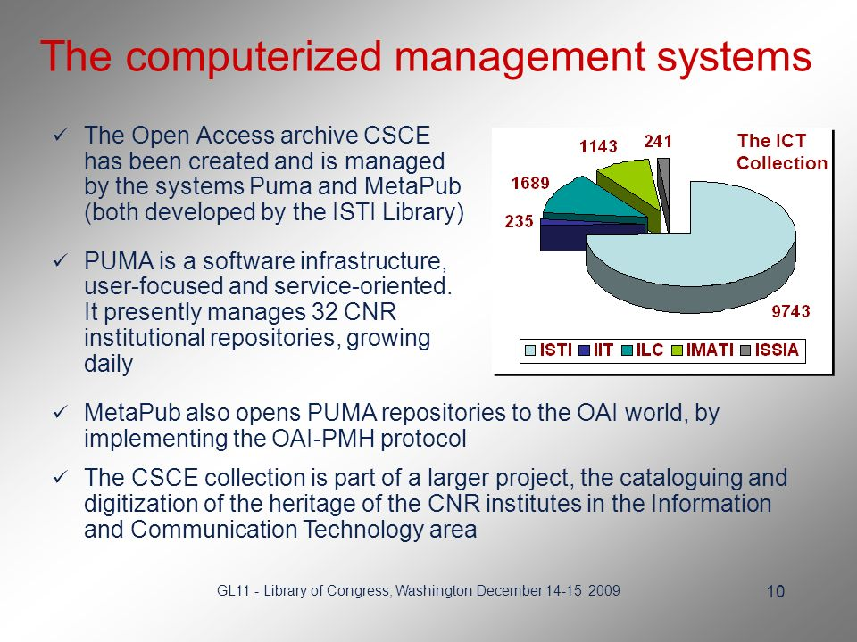 GL11 - Library of Congress, Washington December 14-15 2009 10 The computerized management systems The Open Access archive CSCE has been created and is managed by the systems Puma and MetaPub (both developed by the ISTI Library) PUMA is a software infrastructure, user-focused and service-oriented.