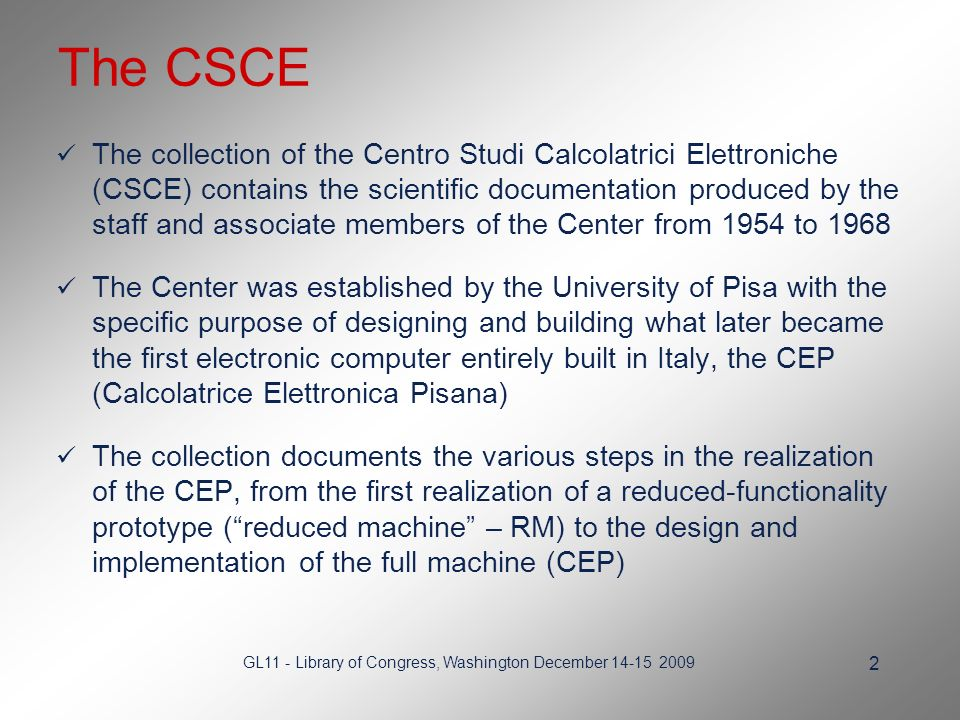 GL11 - Library of Congress, Washington December 14-15 2009 2 The CSCE The collection of the Centro Studi Calcolatrici Elettroniche (CSCE) contains the