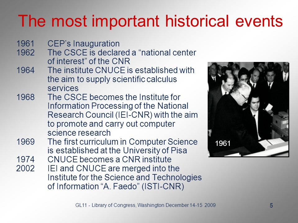 GL11 - Library of Congress, Washington December The most important historical events 1961CEPs Inauguration 1962The CSCE is declared a national center of interest of the CNR 1964The institute CNUCE is established with the aim to supply scientific calculus services 1968The CSCE becomes the Institute for Information Processing of the National Research Council (IEI-CNR) with the aim to promote and carry out computer science research 1969The first curriculum in Computer Science is established at the University of Pisa 1974CNUCE becomes a CNR institute 2002IEI and CNUCE are merged into the Institute for the Science and Technologies of Information A.