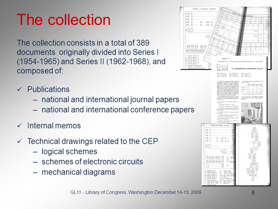 GL11 - Library of Congress, Washington December The collection The collection consists in a total of 389 documents originally divided into Series I ( ) and Series II ( ), and composed of: Publications –national and international journal papers –national and international conference papers Internal memos Technical drawings related to the CEP –logical schemes –schemes of electronic circuits –mechanical diagrams