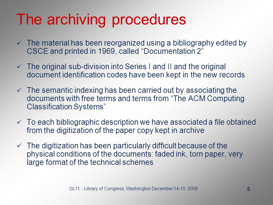 GL11 - Library of Congress, Washington December The archiving procedures The material has been reorganized using a bibliography edited by CSCE and printed in 1969, called Documentation 2 The original sub-division into Series I and II and the original document identification codes have been kept in the new records The semantic indexing has been carried out by associating the documents with free terms and terms from The ACM Computing Classification Systems To each bibliographic description we have associated a file obtained from the digitization of the paper copy kept in archive The digitization has been particularly difficult because of the physical conditions of the documents: faded ink, torn paper, very large format of the technical schemes