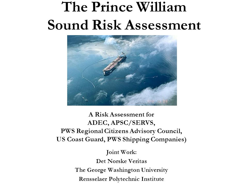 The Prince William Sound Risk Assessment Joint Work: Det Norske Veritas The George Washington University Rensselaer Polytechnic Institute A Risk Assessment for ADEC, APSC/SERVS, PWS Regional Citizens Advisory Council, US Coast Guard, PWS Shipping Companies)