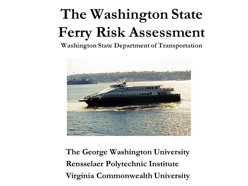 The Washington State Ferry Risk Assessment Washington State Department of Transportation The George Washington University Rensselaer Polytechnic Institute Virginia Commonwealth University
