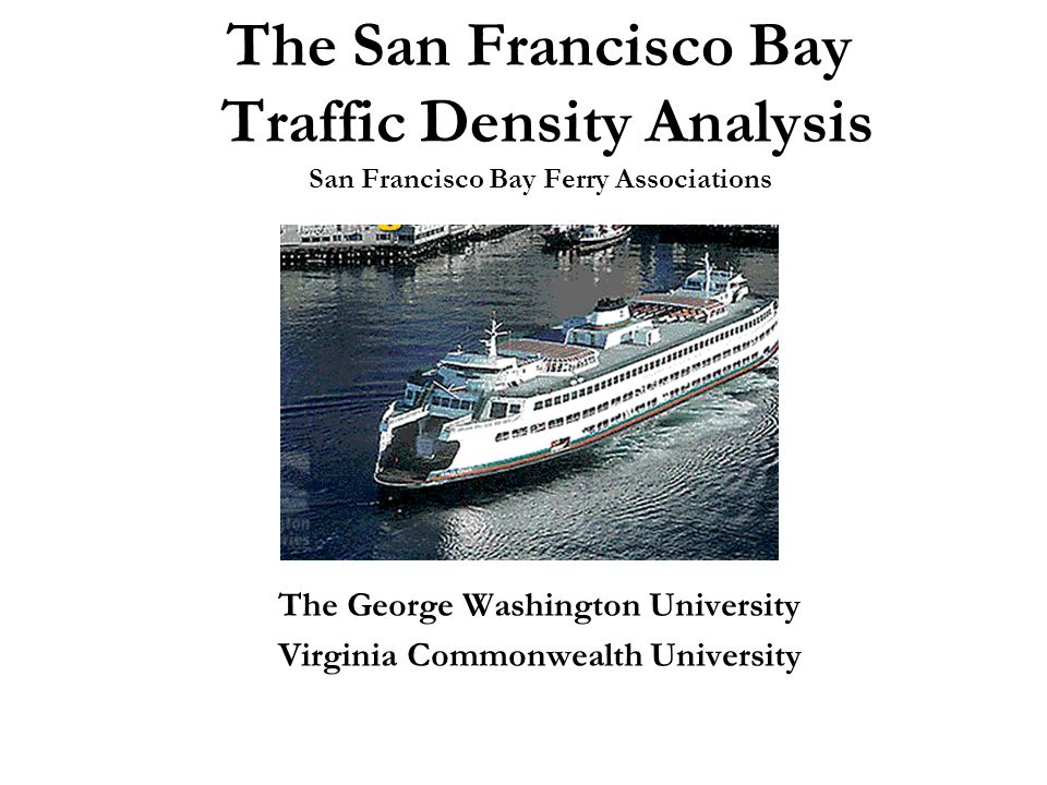 The San Francisco Bay Traffic Density Analysis San Francisco Bay Ferry Associations The George Washington University Virginia Commonwealth University