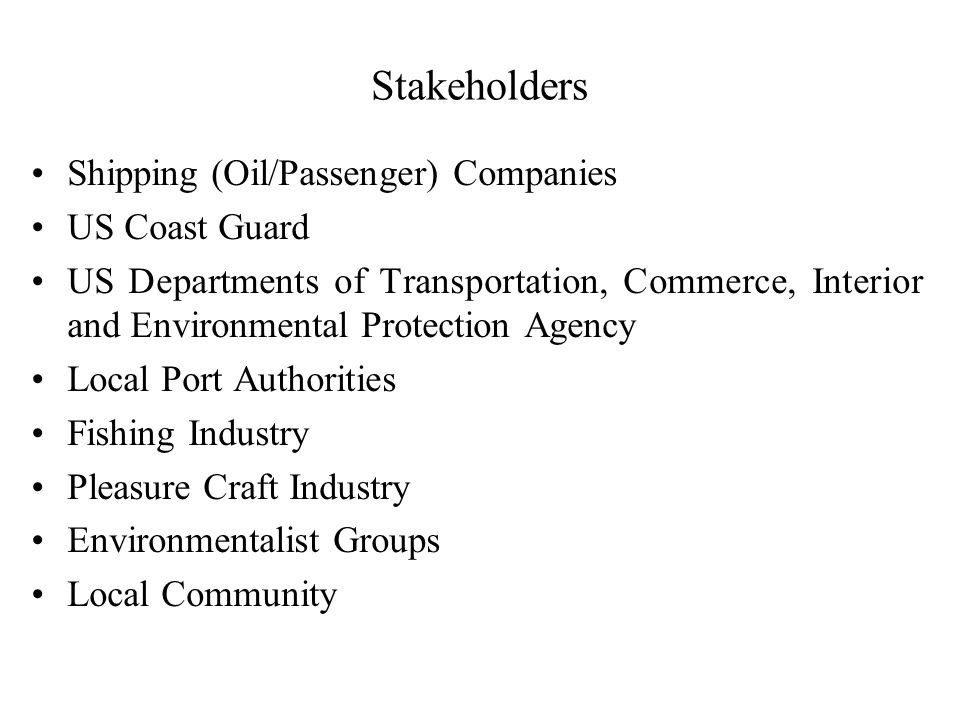 Stakeholders Shipping (Oil/Passenger) Companies US Coast Guard US Departments of Transportation, Commerce, Interior and Environmental Protection Agency Local Port Authorities Fishing Industry Pleasure Craft Industry Environmentalist Groups Local Community