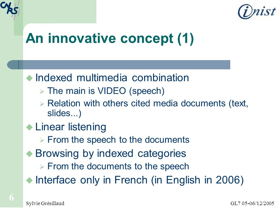 GL7 05-06/12/2005Sylvie Grésillaud 6 An innovative concept (1) Indexed multimedia combination The main is VIDEO (speech) Relation with others cited me