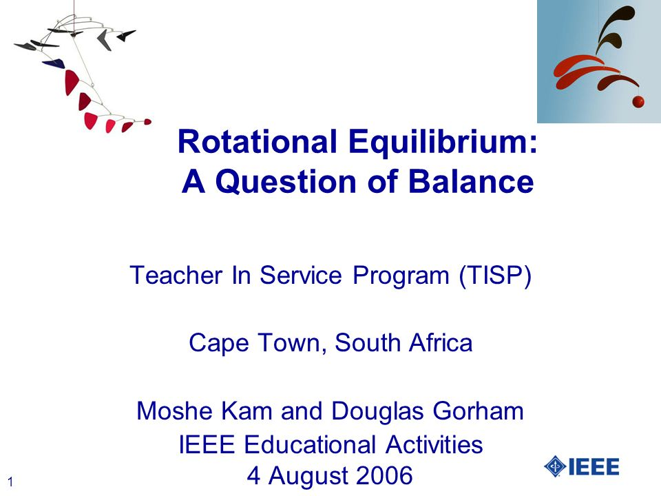 1 Rotational Equilibrium: A Question of Balance Teacher In Service Program (TISP) Cape Town, South Africa Moshe Kam and Douglas Gorham IEEE Educational Activities 4 August 2006