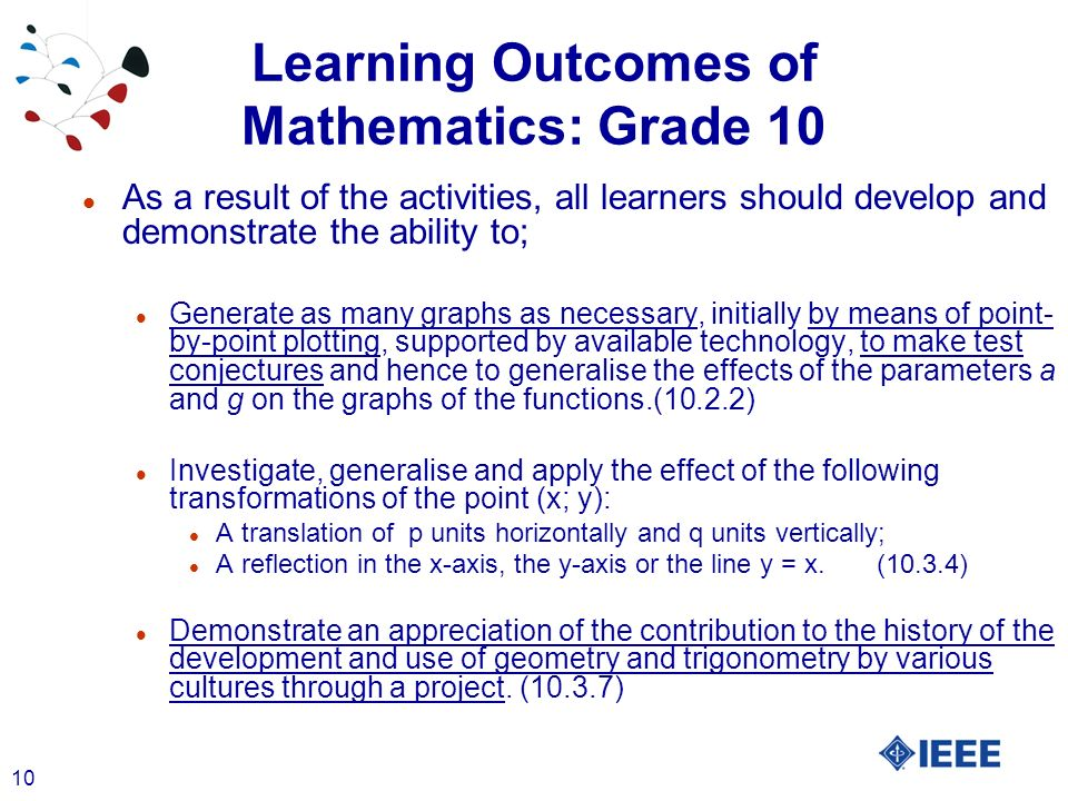 10 Learning Outcomes of Mathematics: Grade 10 l As a result of the activities, all learners should develop and demonstrate the ability to; l Generate