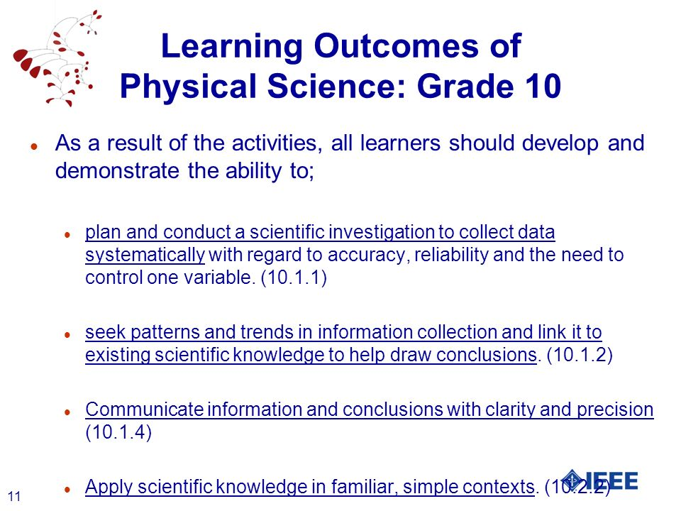 11 Learning Outcomes of Physical Science: Grade 10 l As a result of the activities, all learners should develop and demonstrate the ability to; l plan and conduct a scientific investigation to collect data systematically with regard to accuracy, reliability and the need to control one variable.