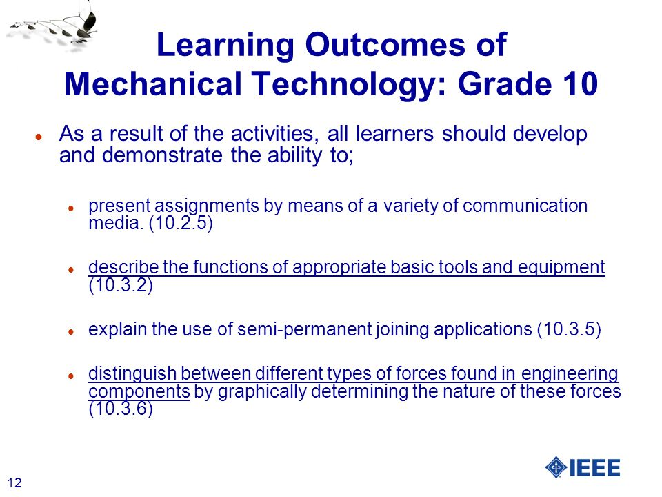 12 Learning Outcomes of Mechanical Technology: Grade 10 l As a result of the activities, all learners should develop and demonstrate the ability to; l