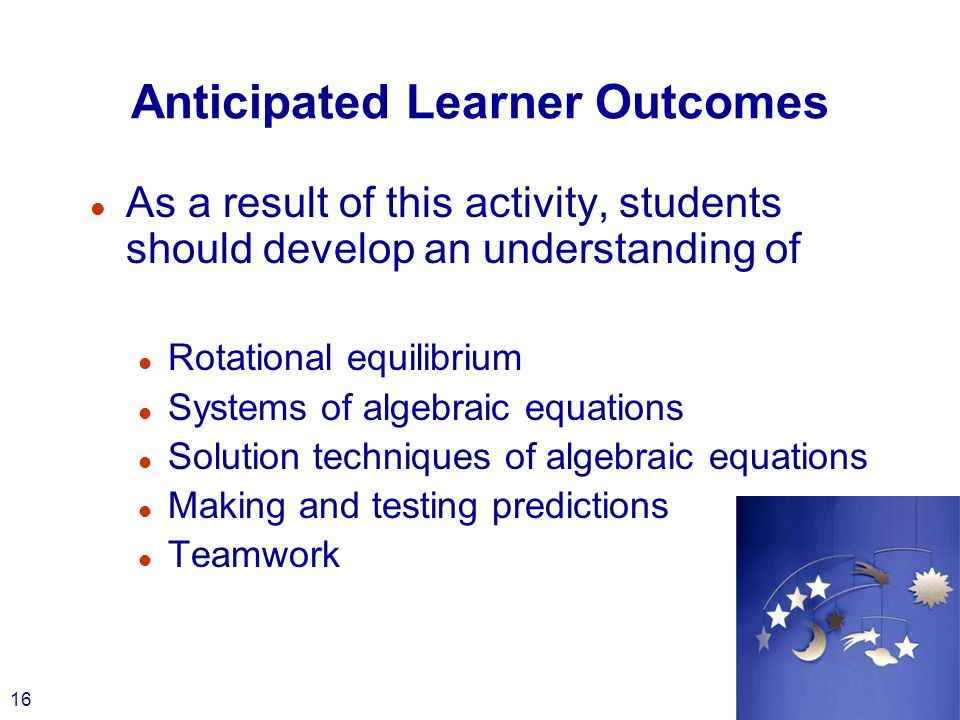 16 Anticipated Learner Outcomes l As a result of this activity, students should develop an understanding of l Rotational equilibrium l Systems of alge