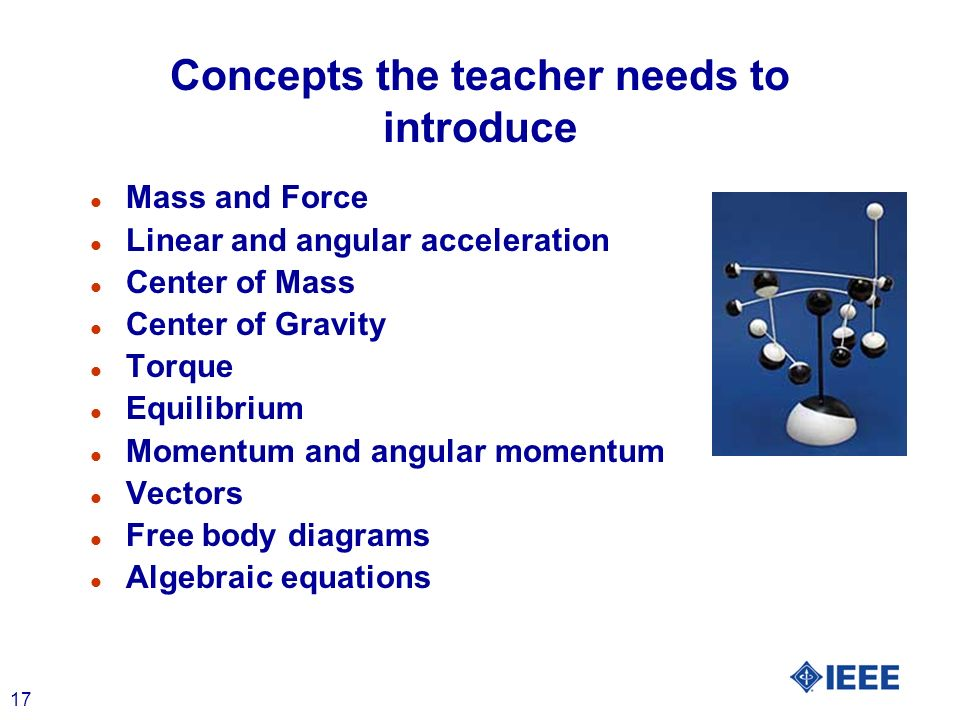 17 Concepts the teacher needs to introduce l Mass and Force l Linear and angular acceleration l Center of Mass l Center of Gravity l Torque l Equilibr