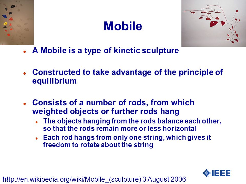 19 Mobile l A Mobile is a type of kinetic sculpture l Constructed to take advantage of the principle of equilibrium l Consists of a number of rods, fr