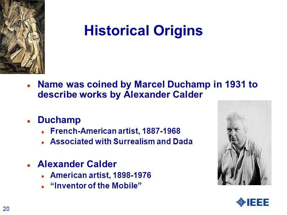 20 Historical Origins l Name was coined by Marcel Duchamp in 1931 to describe works by Alexander Calder l Duchamp l French-American artist, 1887-1968 l Associated with Surrealism and Dada l Alexander Calder l American artist, 1898-1976 l Inventor of the Mobile