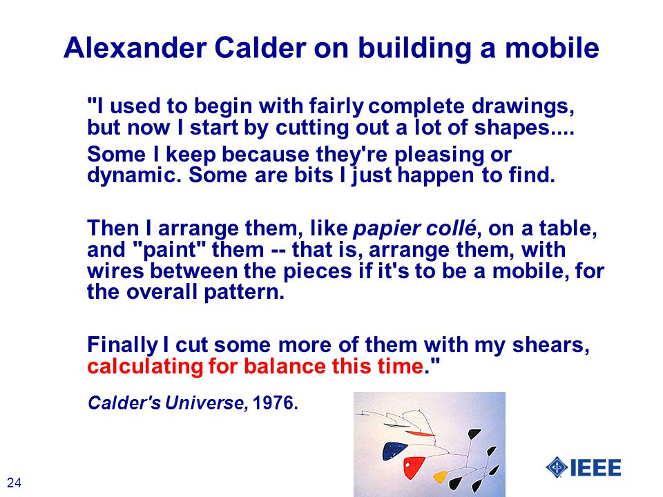 24 Alexander Calder on building a mobile I used to begin with fairly complete drawings, but now I start by cutting out a lot of shapes....