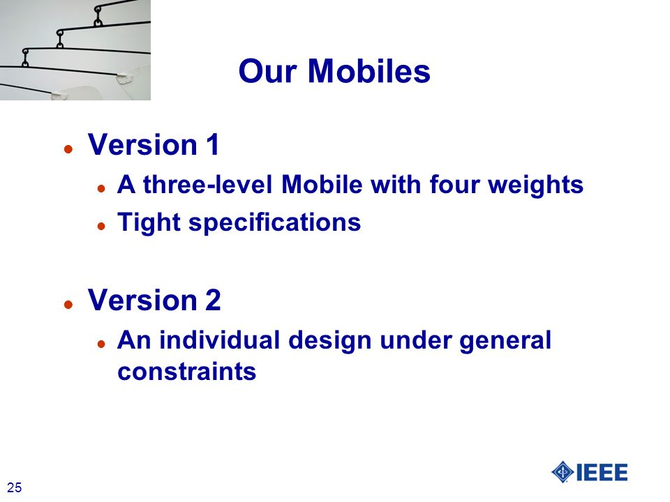 25 Our Mobiles l Version 1 l A three-level Mobile with four weights l Tight specifications l Version 2 l An individual design under general constraints