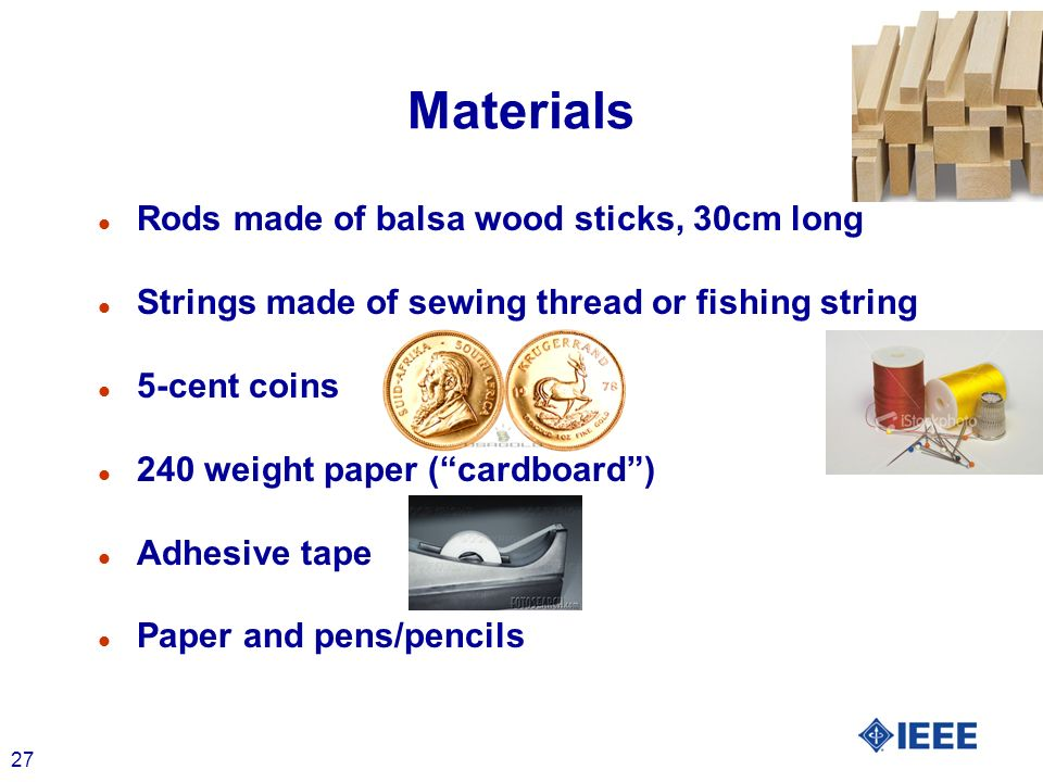 27 Materials l Rods made of balsa wood sticks, 30cm long l Strings made of sewing thread or fishing string l 5-cent coins l 240 weight paper (cardboard) l Adhesive tape l Paper and pens/pencils