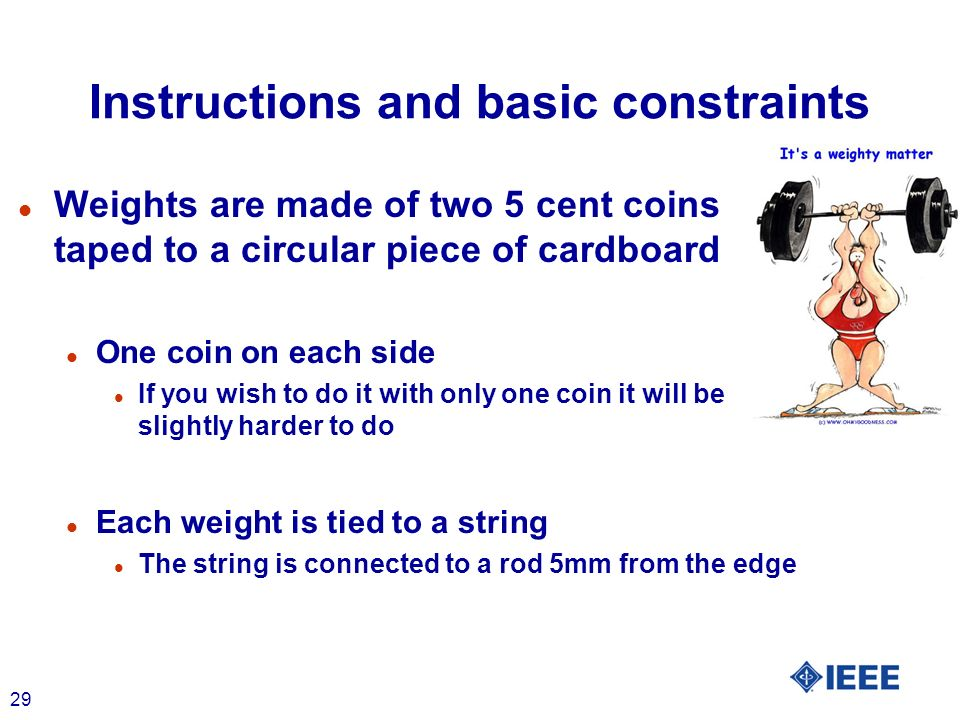 29 Instructions and basic constraints l Weights are made of two 5 cent coins taped to a circular piece of cardboard l One coin on each side l If you w