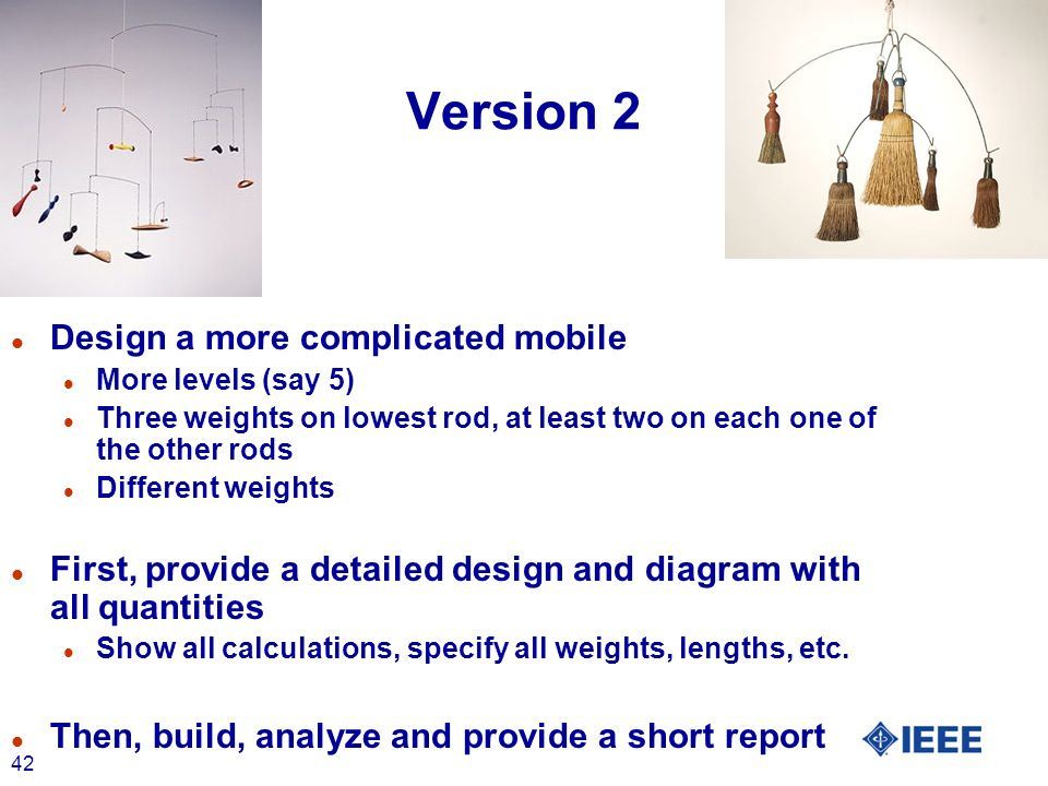 42 Version 2 l Design a more complicated mobile l More levels (say 5) l Three weights on lowest rod, at least two on each one of the other rods l Different weights l First, provide a detailed design and diagram with all quantities l Show all calculations, specify all weights, lengths, etc.