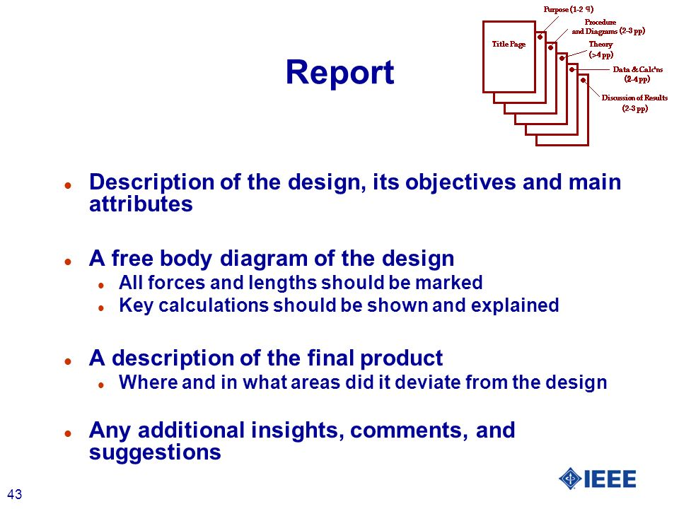 43 Report l Description of the design, its objectives and main attributes l A free body diagram of the design l All forces and lengths should be marked l Key calculations should be shown and explained l A description of the final product l Where and in what areas did it deviate from the design l Any additional insights, comments, and suggestions