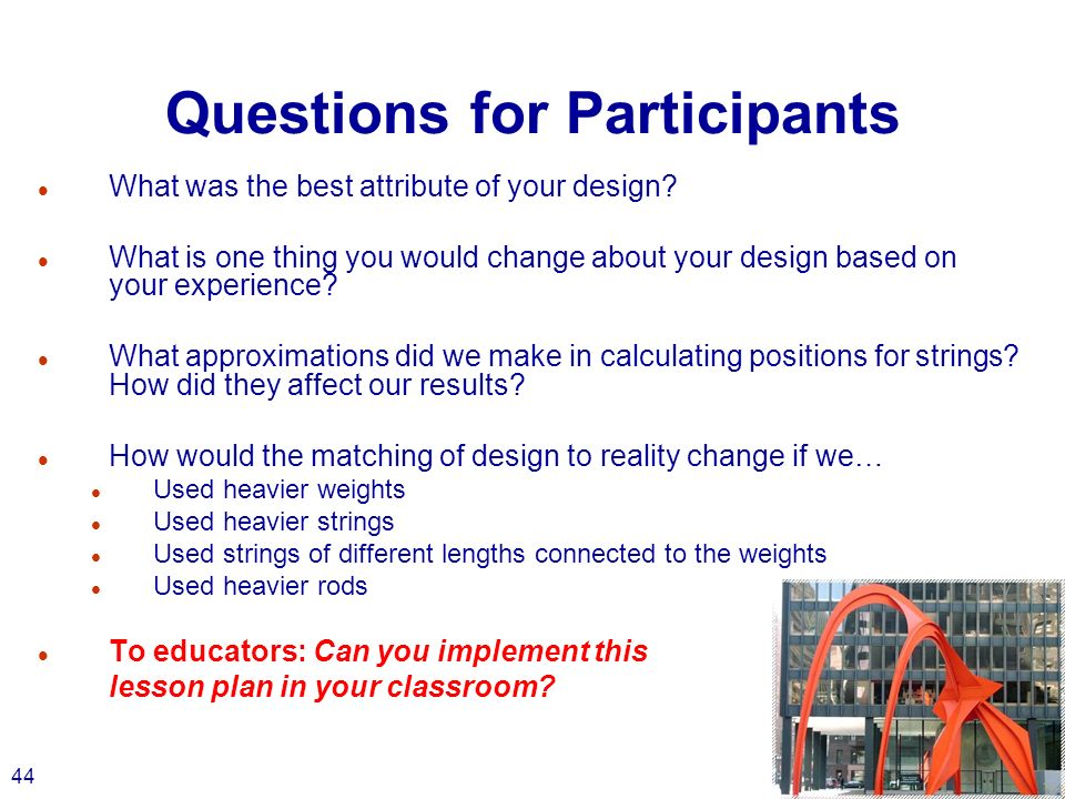 44 Questions for Participants l What was the best attribute of your design.