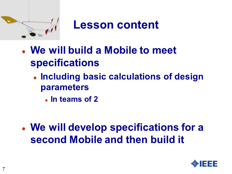 7 Lesson content l We will build a Mobile to meet specifications l Including basic calculations of design parameters l In teams of 2 l We will develop specifications for a second Mobile and then build it