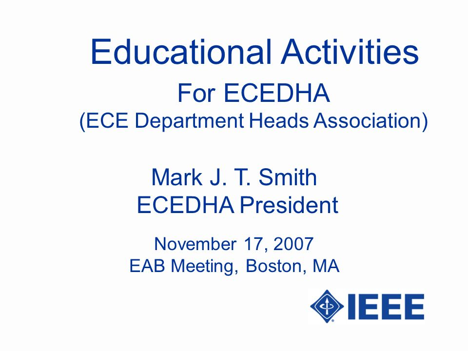 Educational Activities Mark J. T. Smith ECEDHA President For ECEDHA (ECE Department Heads Association) November 17, 2007 EAB Meeting, Boston, MA