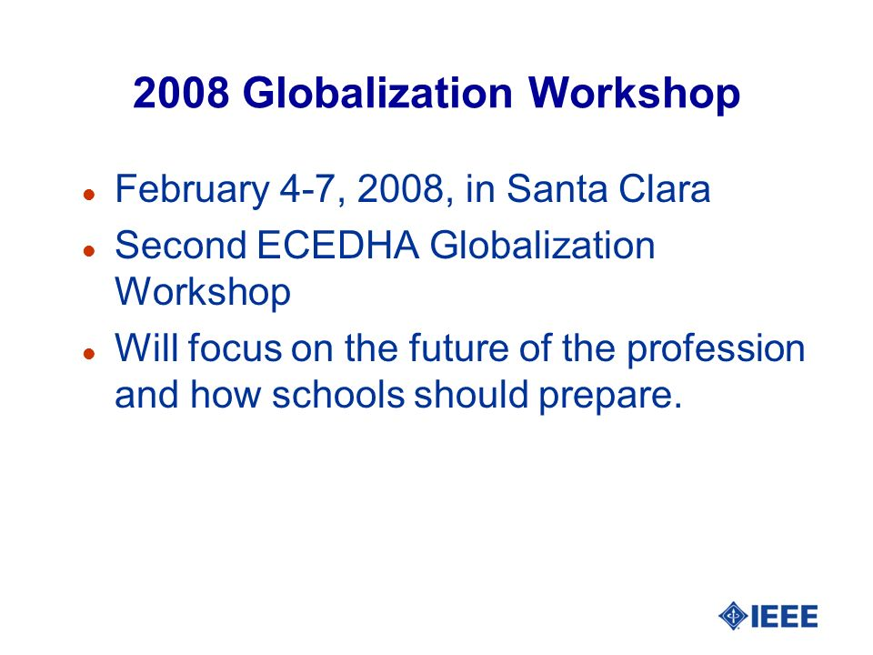 2008 Globalization Workshop l February 4-7, 2008, in Santa Clara l Second ECEDHA Globalization Workshop l Will focus on the future of the profession a