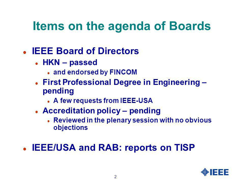 2 Items on the agenda of Boards l IEEE Board of Directors l HKN – passed l and endorsed by FINCOM l First Professional Degree in Engineering – pending l A few requests from IEEE-USA l Accreditation policy – pending l Reviewed in the plenary session with no obvious objections l IEEE/USA and RAB: reports on TISP