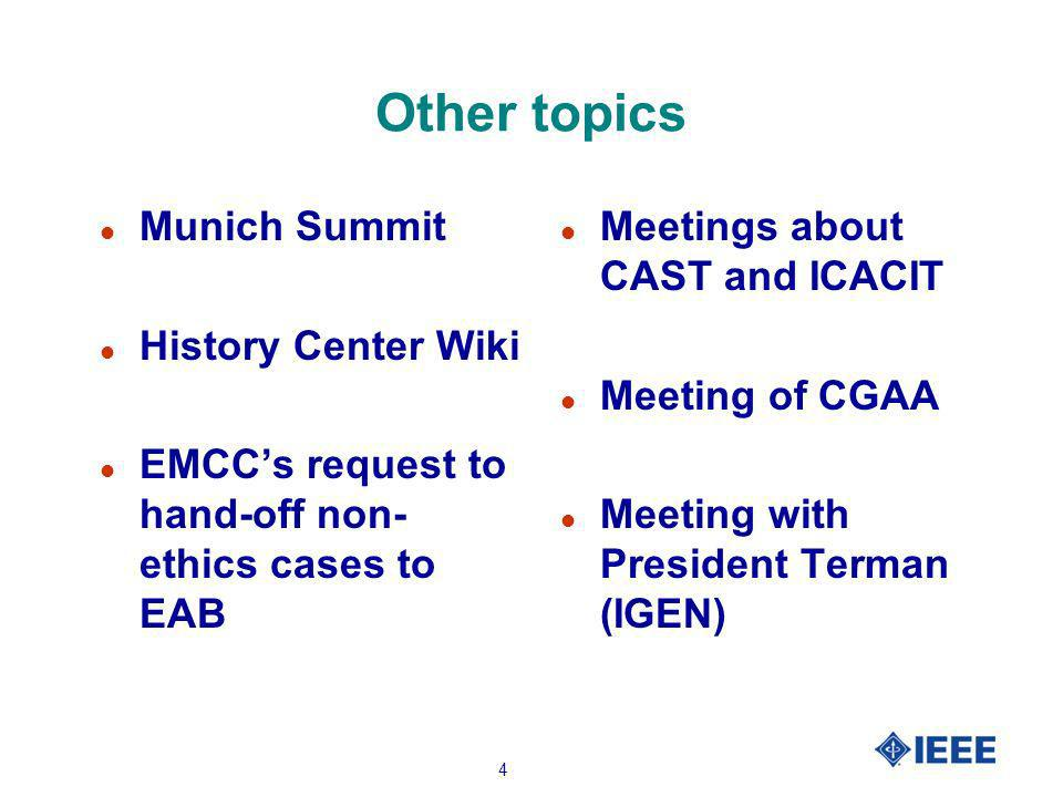 4 Other topics l Munich Summit l History Center Wiki l EMCCs request to hand-off non- ethics cases to EAB l Meetings about CAST and ICACIT l Meeting of CGAA l Meeting with President Terman (IGEN)
