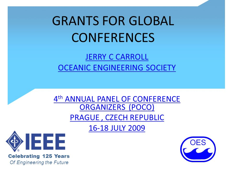 GRANTS FOR GLOBAL CONFERENCES JERRY C CARROLL OCEANIC ENGINEERING SOCIETY 4 th ANNUAL PANEL OF CONFERENCE ORGANIZERS (POCO) PRAGUE, CZECH REPUBLIC JULY 2009 Celebrating 125 Years Of Engineering the Future