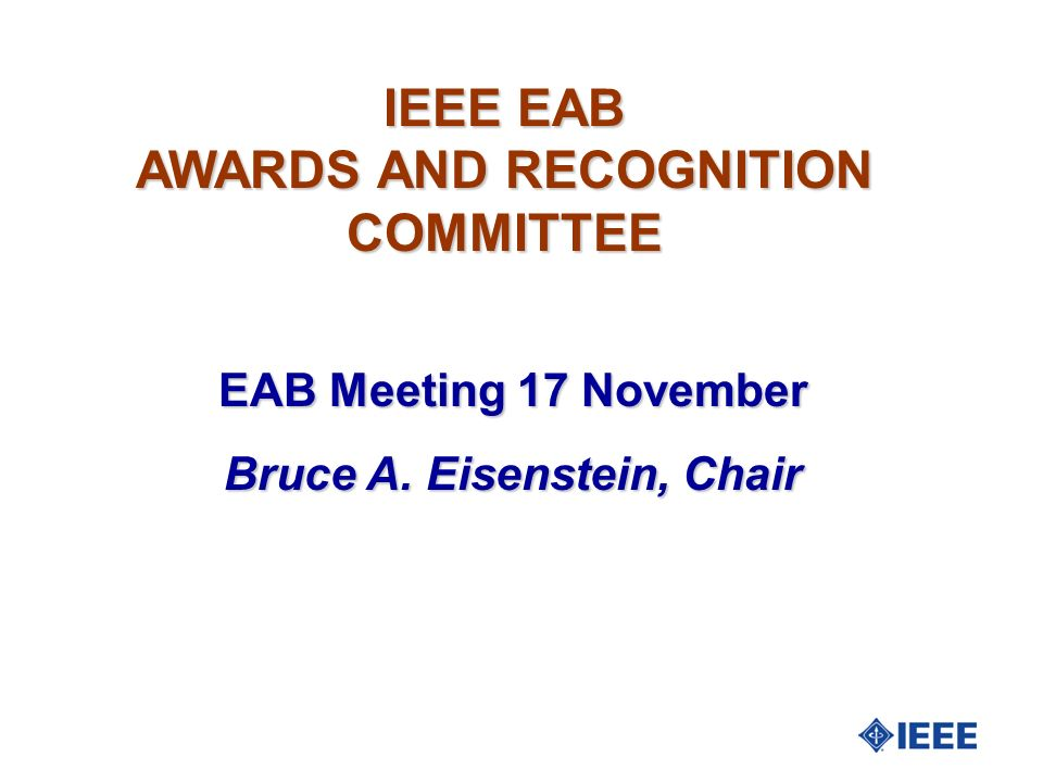 IEEE EAB AWARDS AND RECOGNITION COMMITTEE EAB Meeting 17 November Bruce A. Eisenstein, Chair