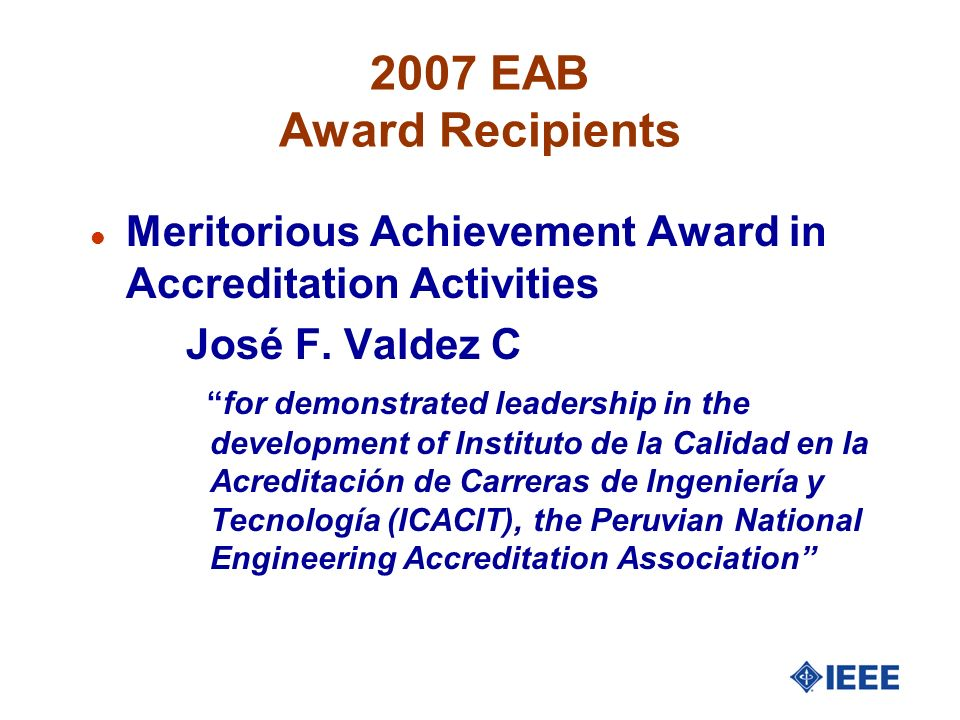 2007 EAB Award Recipients l Meritorious Achievement Award in Accreditation Activities José F. Valdez C for demonstrated leadership in the development
