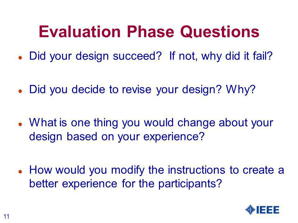 11 Evaluation Phase Questions l Did your design succeed? If not, why did it fail? l Did you decide to revise your design? Why? l What is one thing you