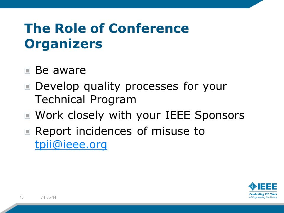 The Role of Conference Organizers Be aware Develop quality processes for your Technical Program Work closely with your IEEE Sponsors Report incidences of misuse to tpii@ieee.org tpii@ieee.org 7-Feb-1410