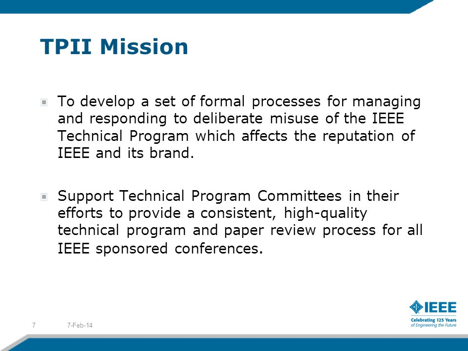 TPII Mission To develop a set of formal processes for managing and responding to deliberate misuse of the IEEE Technical Program which affects the reputation of IEEE and its brand.
