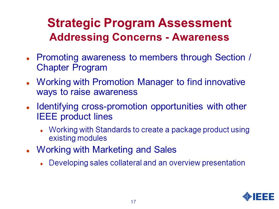 17 Strategic Program Assessment Addressing Concerns - Awareness l Promoting awareness to members through Section / Chapter Program l Working with Promotion Manager to find innovative ways to raise awareness l Identifying cross-promotion opportunities with other IEEE product lines l Working with Standards to create a package product using existing modules l Working with Marketing and Sales l Developing sales collateral and an overview presentation