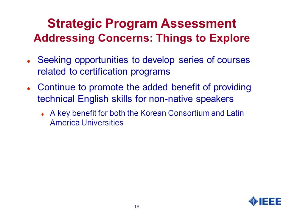 18 Strategic Program Assessment Addressing Concerns: Things to Explore l Seeking opportunities to develop series of courses related to certification programs l Continue to promote the added benefit of providing technical English skills for non-native speakers l A key benefit for both the Korean Consortium and Latin America Universities