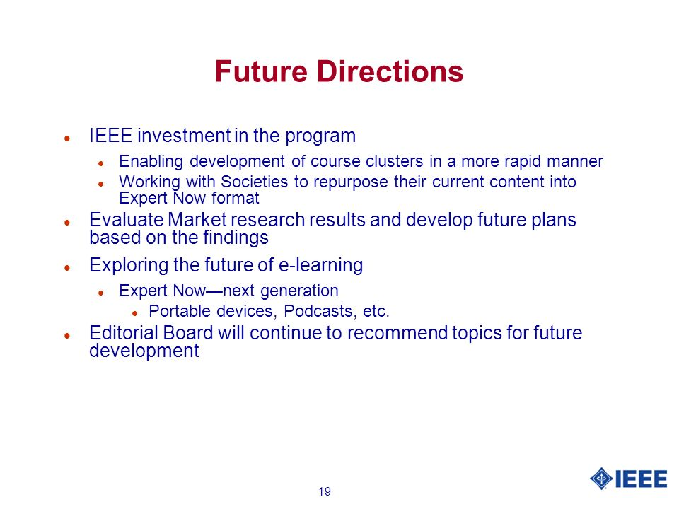 19 Future Directions l IEEE investment in the program l Enabling development of course clusters in a more rapid manner l Working with Societies to repurpose their current content into Expert Now format l Evaluate Market research results and develop future plans based on the findings l Exploring the future of e-learning l Expert Nownext generation l Portable devices, Podcasts, etc.