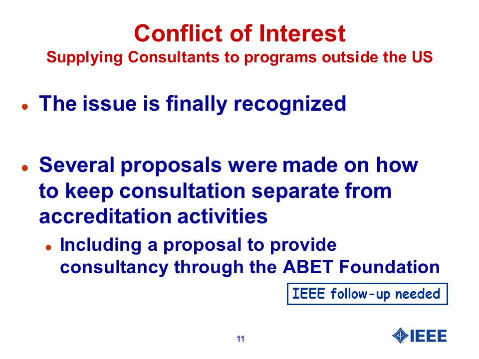 11 Conflict of Interest Supplying Consultants to programs outside the US l The issue is finally recognized l Several proposals were made on how to keep consultation separate from accreditation activities l Including a proposal to provide consultancy through the ABET Foundation IEEE follow-up needed