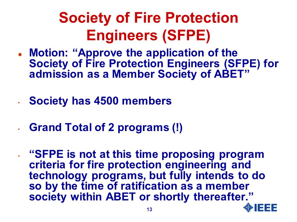 13 Society of Fire Protection Engineers (SFPE) l Motion: Approve the application of the Society of Fire Protection Engineers (SFPE) for admission as a Member Society of ABET Society has 4500 members Grand Total of 2 programs (!) SFPE is not at this time proposing program criteria for fire protection engineering and technology programs, but fully intends to do so by the time of ratification as a member society within ABET or shortly thereafter.