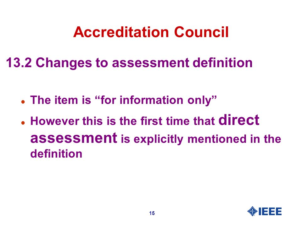 15 Accreditation Council 13.2 Changes to assessment definition l The item is for information only l However this is the first time that direct assessment is explicitly mentioned in the definition