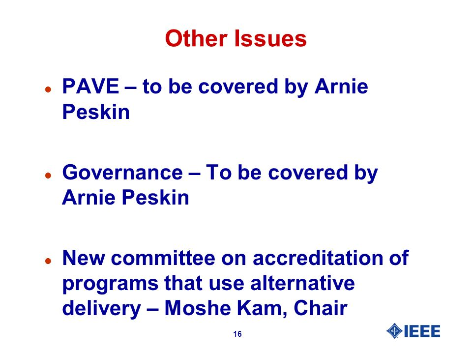 16 Other Issues l PAVE – to be covered by Arnie Peskin l Governance – To be covered by Arnie Peskin l New committee on accreditation of programs that use alternative delivery – Moshe Kam, Chair