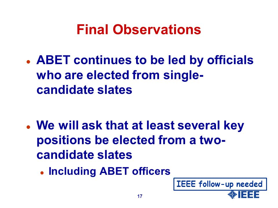 17 Final Observations l ABET continues to be led by officials who are elected from single- candidate slates l We will ask that at least several key positions be elected from a two- candidate slates l Including ABET officers IEEE follow-up needed