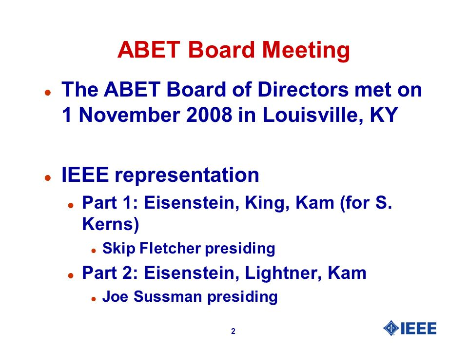 2 ABET Board Meeting l The ABET Board of Directors met on 1 November 2008 in Louisville, KY l IEEE representation l Part 1: Eisenstein, King, Kam (for S.